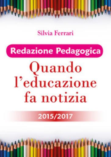 Redazione pedagogica. Quando l'educazione fa notizia 2015/2017 - Silvia Ferrari pdf epub