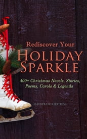 Rediscover Your Holiday Sparkle: 400+ Christmas Novels, Stories, Poems, Carols & Legends