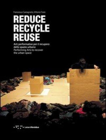 Reduce, recycle, reuse. Arti performative per il recupero dello spazio urbano. Ediz. italiana e inglese - Vittorio Fiore pdf epub