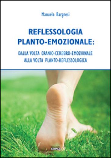 Reflessologia planto-emozionale. Dalla volta cranio-cerebro-emozionale alla volta planto-reflessologica - Manuela Bargnesi | Ericsfund.org