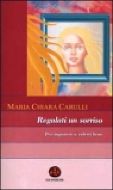 Regalati un sorriso. Per imparare a volerti bene - M. Chiara Carulli |