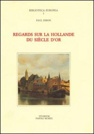 Regards sur la Hollande du siècle d'or - Paul Dibon |