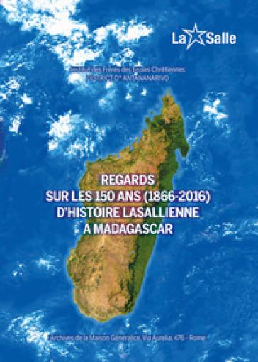 Regards sur les 150 ans (1866-2016) d'histoire lasallienne a Madagascar - Institut des Frères des Ecoles Chrétiennes. Discrict D'Antananarivo |