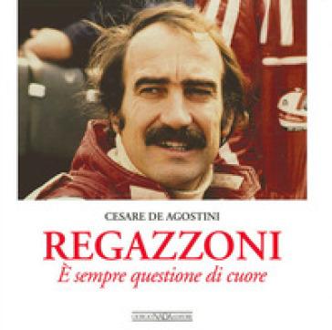 Regazzoni. E' sempre questione di cuore - Cesare De Agostini | Rochesterscifianimecon.com