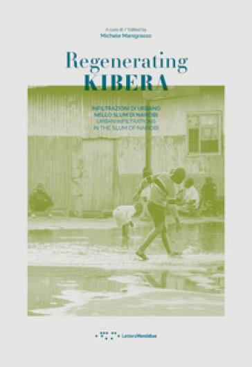Regenerating Kibera. Infiltrazioni di urbano nello slum di Nairobi. Ediz. italiana e inglese - M. Manigrasso | Rochesterscifianimecon.com
