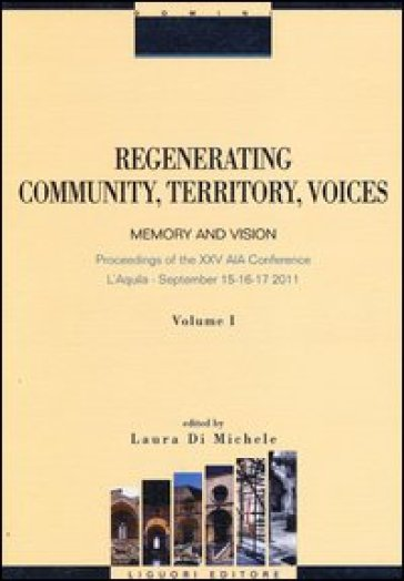 Regenerating community, territory, voices. Memory and vision. Proceeding of the XXV AIA Conference (L'Aquila, 15-17 september 2011). 1.