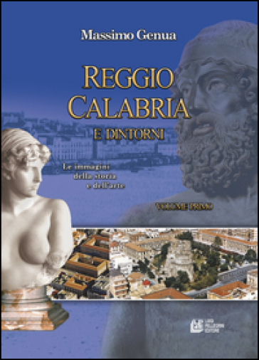 Reggio Calabria e dintorni. 1.Le immagini della storia e dell'arte - Massimo Genua |