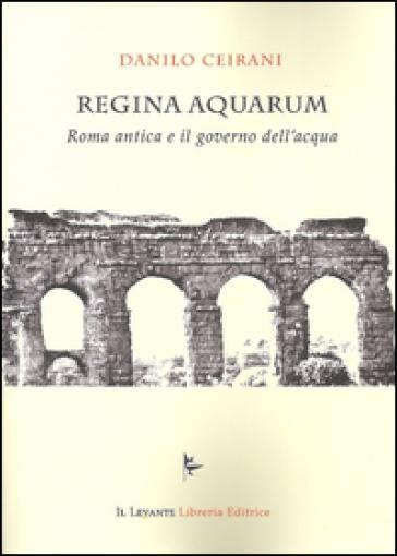 Regina Aquarum. Roma antica e il governo dell'acqua - Danilo Ceirani | Ericsfund.org