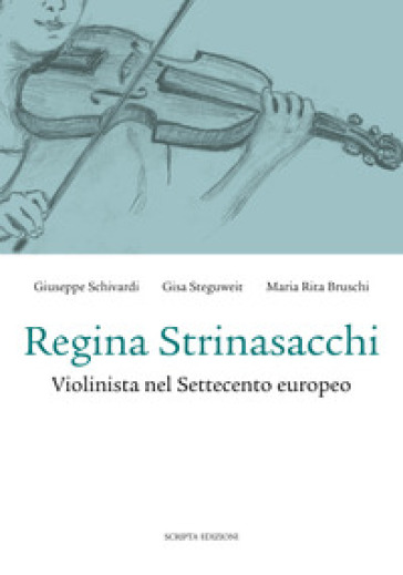 Regina Strinasacchi. Violinista nel Settecento europeo - Giuseppe Schivardi |