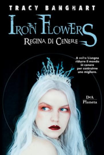 Regina di cenere. Iron Flowers - Tracy Banghart |