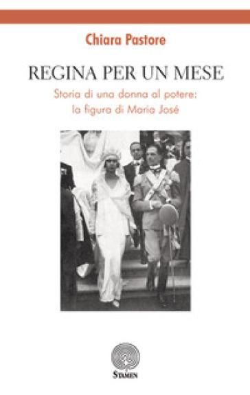 Regina per un mese. Storia di una donna al potere: la figura di Maria José - Chiara Pastore |