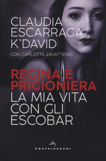 Regina e prigioniera. La mia vita con gli Escobar - Claudia Escarraga K'David |