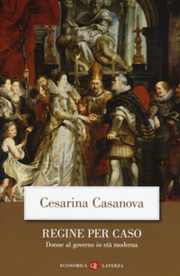 Regine per caso. Donne al governo in età moderna - Cesarina Casanova pdf epub