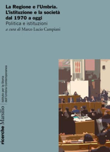 La Regione e l'Umbria. L'istituzione e la società dal 1970 a oggi. Politica e istituzioni - M. L. Campiani |
