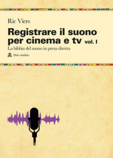 Registrare il suono per cinema e tv. 1.La bibbia del suono in presa diretta - Ric Viers | Thecosgala.com