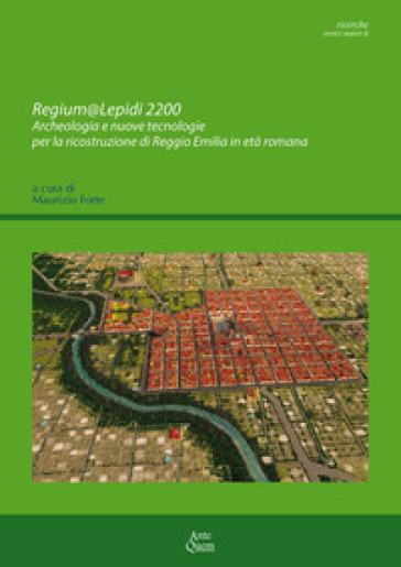 Regium@Lepidi 2200. Archeologia e nuove tecnologie per la ricostruzione di Reggio Emilia in età romana - M. Forte  