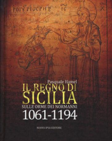 Il Regno di Sicilia. Sulle orme dei normanni (1061-1194) - Pasquale Hamel | Rochesterscifianimecon.com