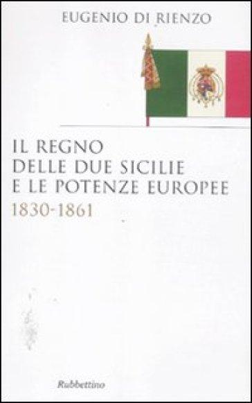 Il Regno delle due Sicilie e le potenze europee. 1830-1861 - Eugenio Di Rienzo |