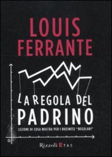 Regola del Padrino. Lezioni di Cosa Nostra per i business «regolari» (La) - Louis Ferrante |
