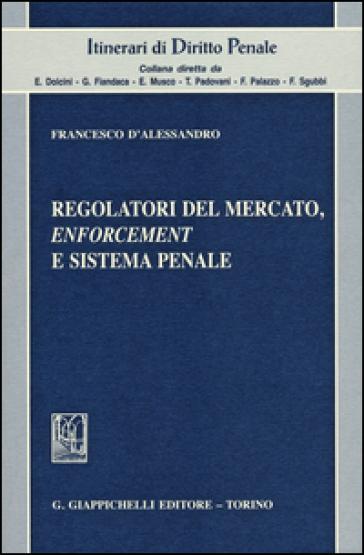 Regolatori del mercato, enforcement e sistema penale - Francesco D'Alessandro  