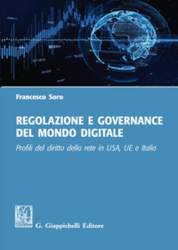 Regolazione e governance del mondo digitale. Profili del diritto della rete in USA, UE e Italia - Francesco Soro |