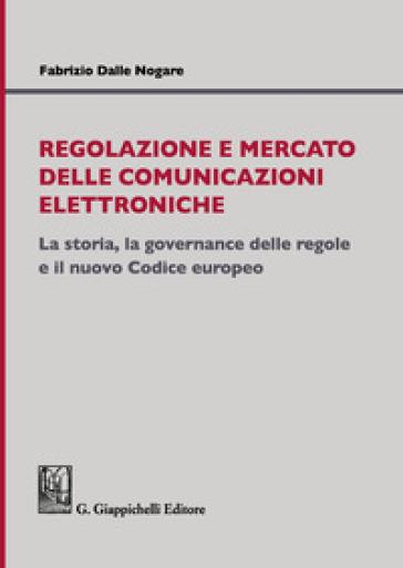 Regolazione e mercato delle comunicazioni elettroniche. La storia, la governance delle regole e il nuovo Codice europeo - Fabrizio Dalle Nogare |