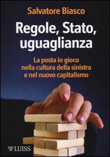 Regole, Stato, uguaglianza. La posta in gioco nella cultura della sinistra e nel nuovo capitalismo - Salvatore Biasco |