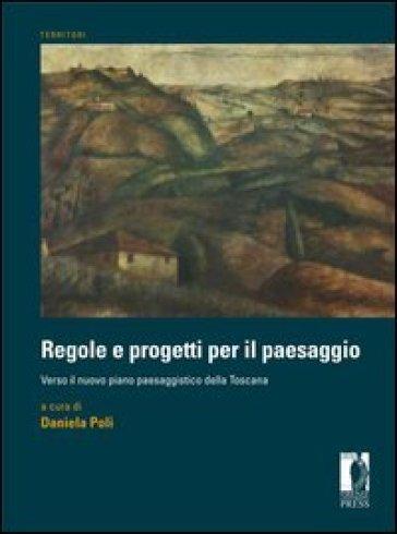 Regole e progetti per il paesaggio. Verso il nuovo piano paesaggistico della Toscana - D. Poli pdf epub
