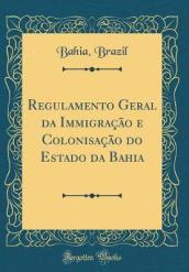 Regulamento Geral Da Immigra  o E Colonisa  o Do Estado Da Bahia (Classic Reprint)