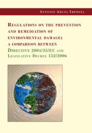 Regulations on the prevention and remediation of environmental damage: a comparison between Directive 2004/35/EC and Legislative Decree 152/2006 - Antonio Aruta Improta |