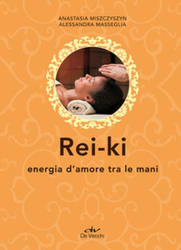 Rei-ki. Energia d'amore tra le mani - Anastasia Miszczyszyn | Ericsfund.org