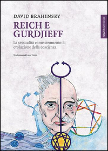 Reich e Gurdjieff. La sessualità come strumento di evoluzione della coscienza - David Brahinsky |