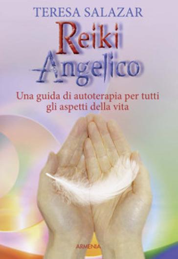 Reiki angelico. Una guida di autoterapia per tutti gli aspetti della vita - Teresa Salazar |