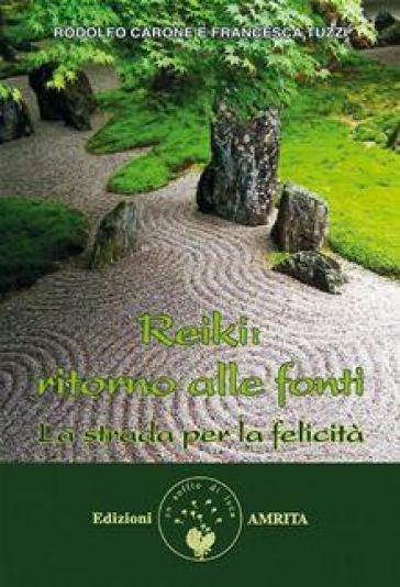 Reiki: ritorno alle fonti. La strada per la felicità - Rodolfo Carone |