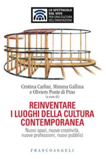 Reinventare i luoghi della cultura contemporanea. Nuovi spazi, nuove creatività, nuove professioni, nuovi pubblici - C. Carlini |