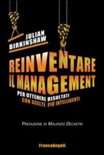 Reinventare il management. Per ottenere risultati con scelte più intelligenti - Julian Birkinshaw | Jonathanterrington.com