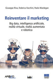 Reinventare il marketing. Big data, intelligenza artificiale, realtà virtuale, realtà aumentata e robotica
