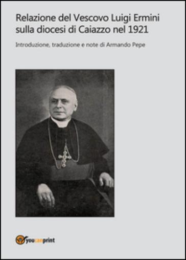 Relazione del Vescovo Luigi Ermini sulla diocesi di Caiazzo nel 1921 - Armando Pepe  