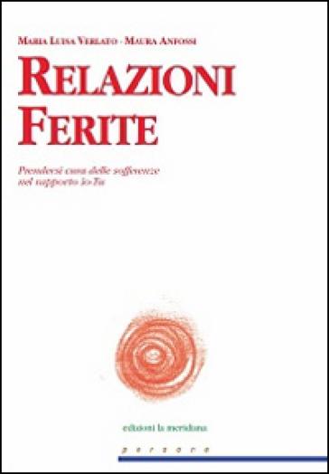 Relazioni Ferite. Prendersi cura delle sofferenze nel rapporto Io-Tu - M. Luisa Verlato |