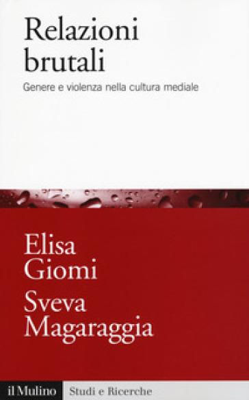 Relazioni brutali. Genere e violenza nella cultura mediale - Elisa Giomi  