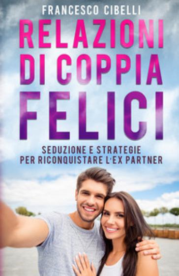 Relazioni di coppia felici. Seduzione e strategie per riconquistare l'ex partner - Francesco Cibelli | Kritjur.org