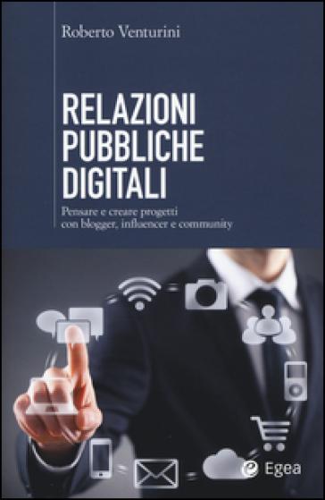 Relazioni pubbliche digitali. Pensare e creare progetti con blogger, influencer e community - Roberto Venturini |