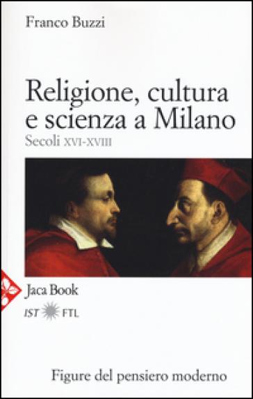 Religione, cultura e scienza a Milano. Secoli XVI-XVIII. La porta della modernità - Franco Buzzi | Jonathanterrington.com