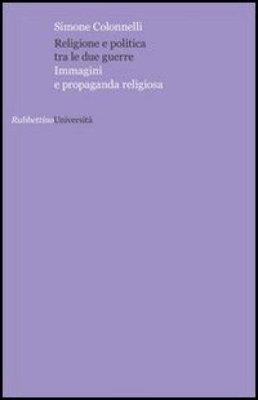 Religione e politica tra le due guerre. Immagini e propaganda religiosa - Simone Colonnelli |