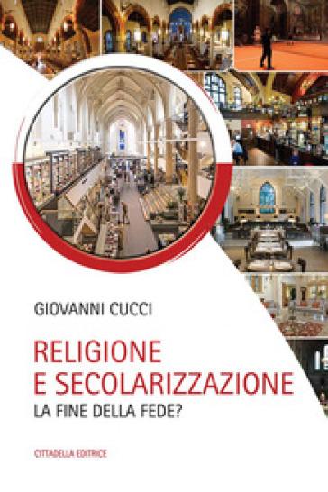 Religione e secolarizzazione. La fine della fede? - Giovanni Cucci |