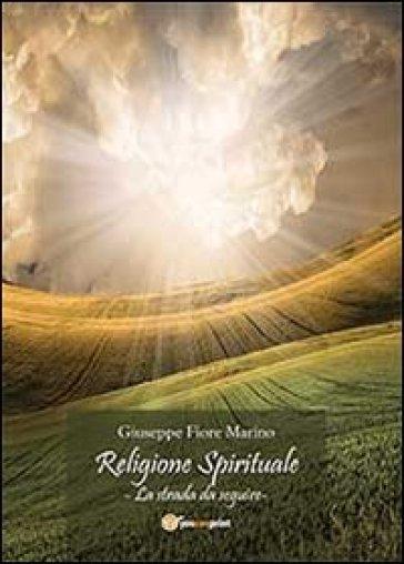 Religione spirituale. La strada da seguire - Fiore Marino Giuseppe |