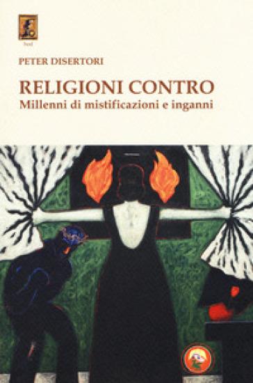 Religioni contro. Millenni di mistificazioni e inganni - Peter Disertori | Kritjur.org