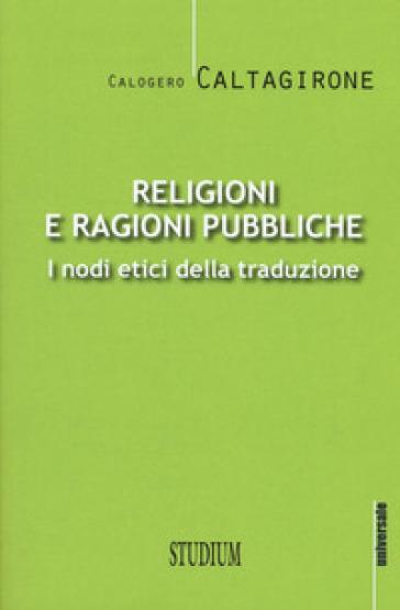 Religioni e ragioni pubbliche. I nodi etici della traduzione - Calogero Caltagirone |