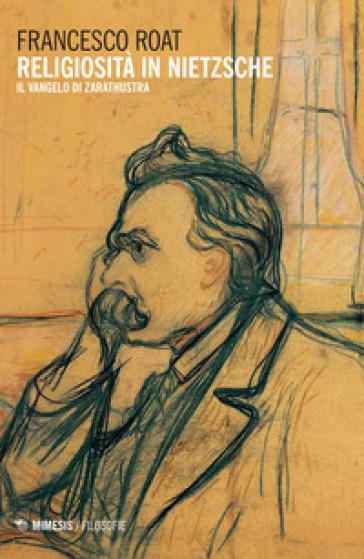 Religiosità in Nietzsche. Il Vangelo di Zarathustra - Francesco Roat | Rochesterscifianimecon.com