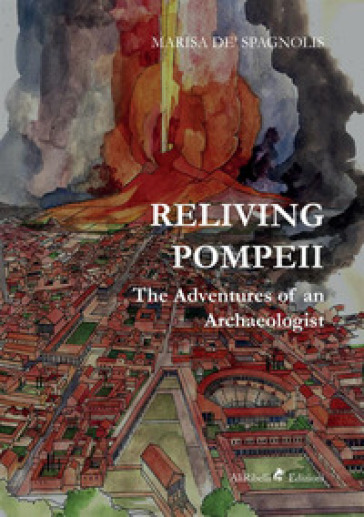 Reliving Pompeii. The adventures of an archaeologist - Marisa de Spagnolis |